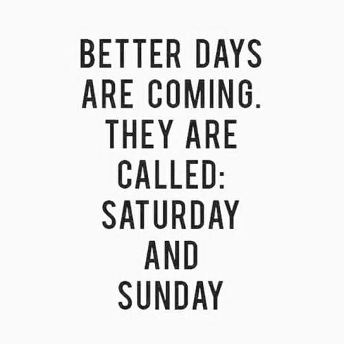 better day are coming they are called. saturday and sunday, best status line