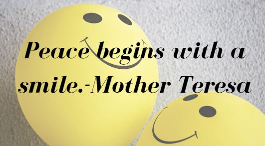 Peace begins with a smile.-Mother Teresa