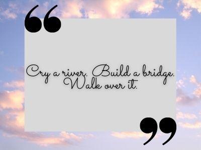 Cry a river. Build a bridge. Walk over it. TikTok Quotes