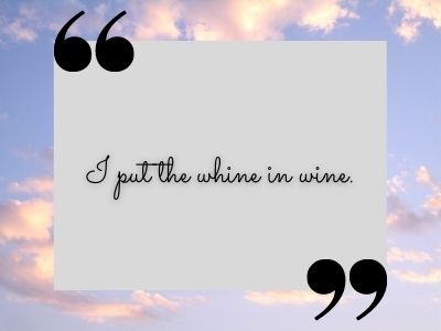 I put the whine in wine. TikTok quotes