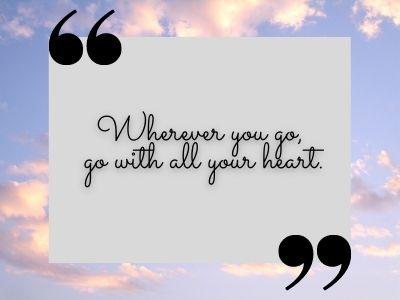Wherever you go, go with all your heart.tiktok quotes